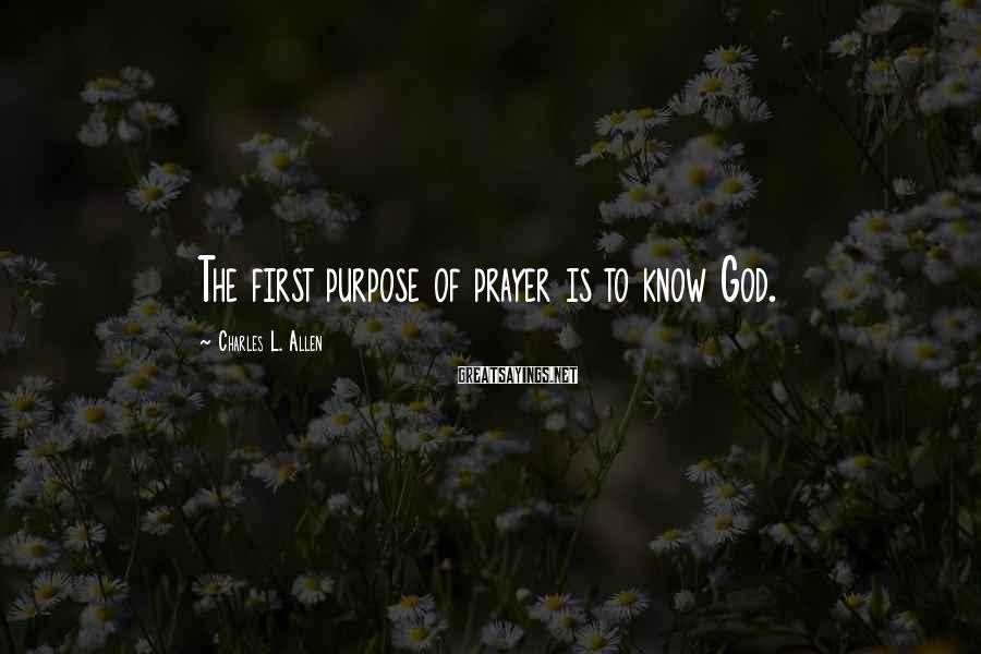 Charles L. Allen Sayings: The first purpose of prayer is to know God.
