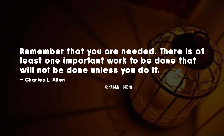 Charles L. Allen Sayings: Remember that you are needed. There is at least one important work to be done