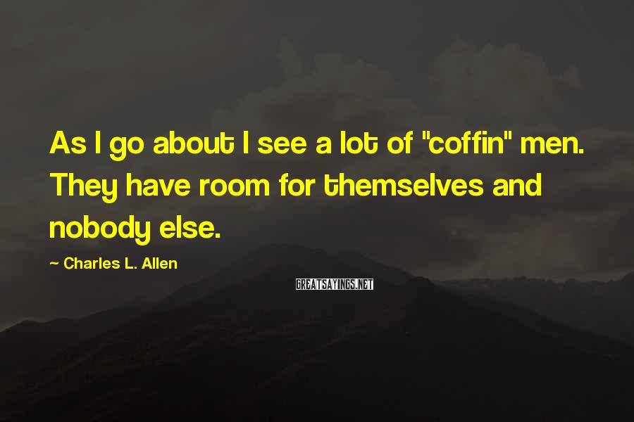 """Charles L. Allen Sayings: As I go about I see a lot of """"coffin"""" men. They have room for"""