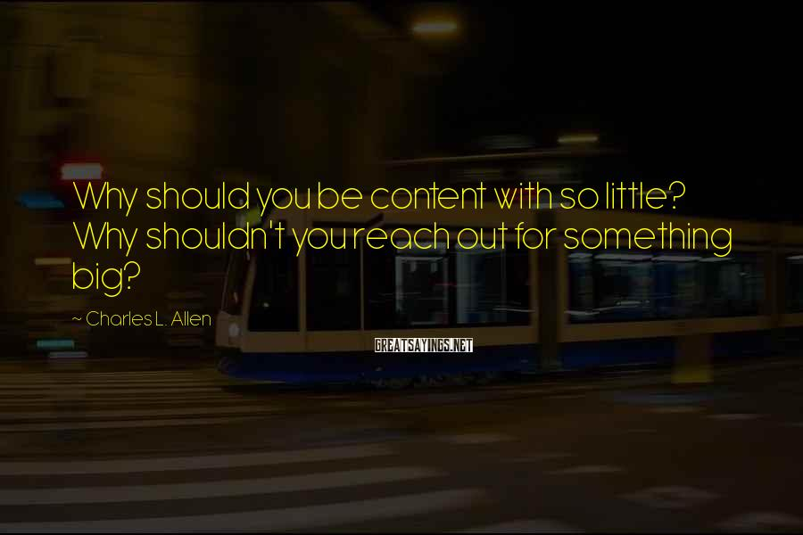 Charles L. Allen Sayings: Why should you be content with so little? Why shouldn't you reach out for something