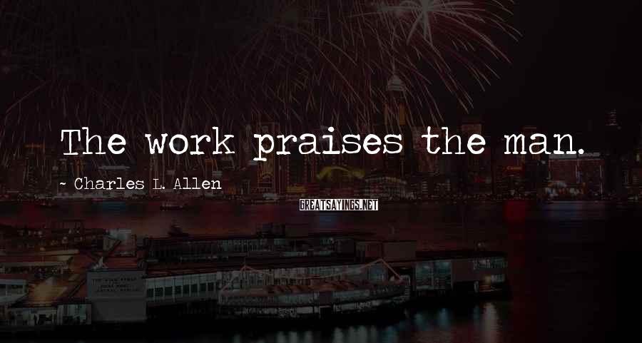 Charles L. Allen Sayings: The work praises the man.