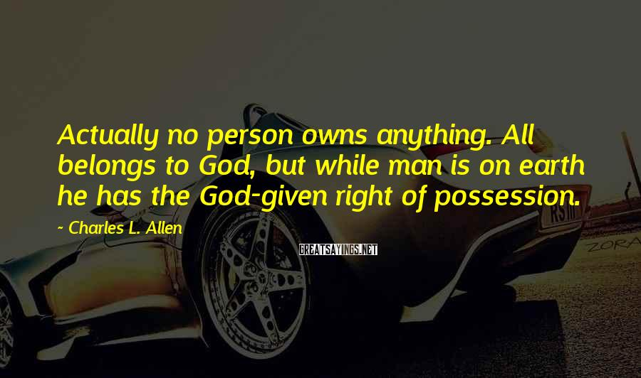 Charles L. Allen Sayings: Actually no person owns anything. All belongs to God, but while man is on earth