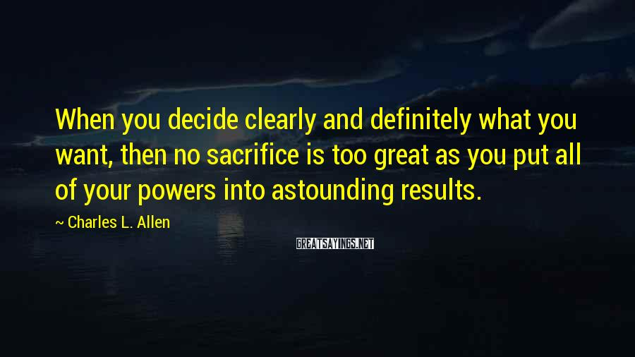 Charles L. Allen Sayings: When you decide clearly and definitely what you want, then no sacrifice is too great