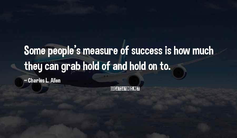 Charles L. Allen Sayings: Some people's measure of success is how much they can grab hold of and hold