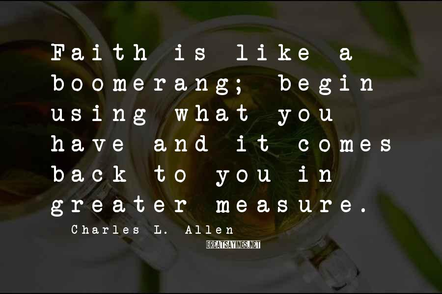 Charles L. Allen Sayings: Faith is like a boomerang; begin using what you have and it comes back to