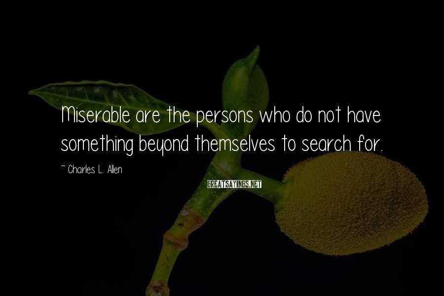 Charles L. Allen Sayings: Miserable are the persons who do not have something beyond themselves to search for.