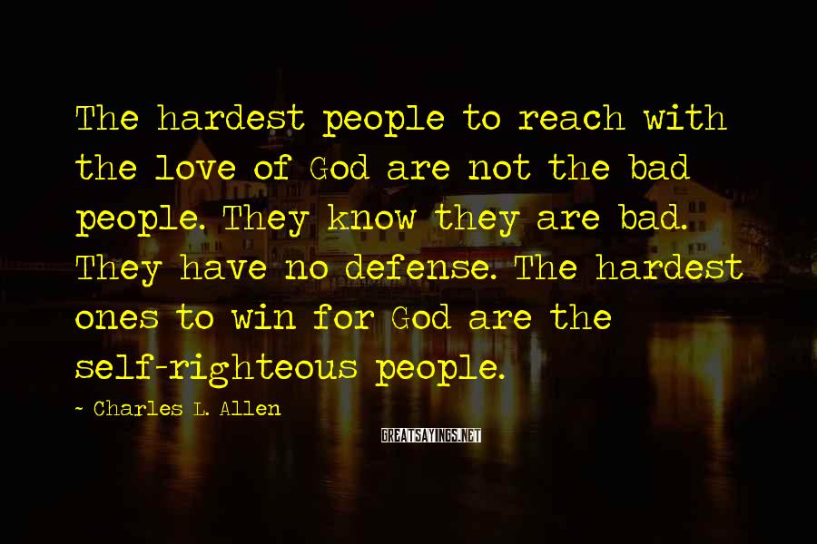 Charles L. Allen Sayings: The hardest people to reach with the love of God are not the bad people.