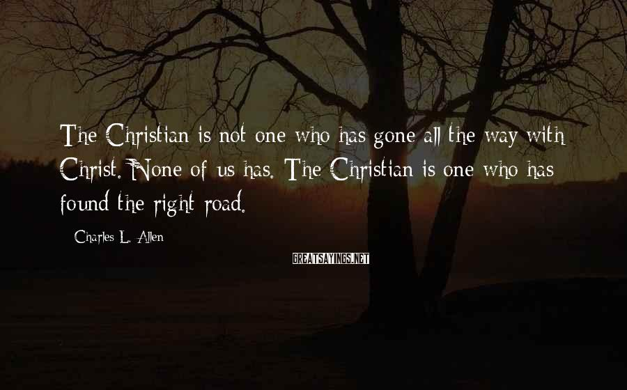 Charles L. Allen Sayings: The Christian is not one who has gone all the way with Christ. None of