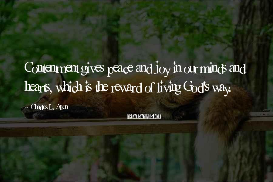 Charles L. Allen Sayings: Contentment gives peace and joy in our minds and hearts, which is the reward of