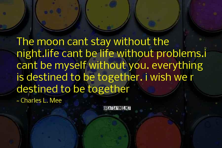 Charles L. Mee Sayings: The moon cant stay without the night.life cant be life without problems.i cant be myself