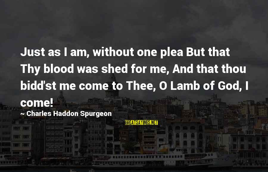 Charles Lamb As Sayings By Charles Haddon Spurgeon: Just as I am, without one plea But that Thy blood was shed for me,