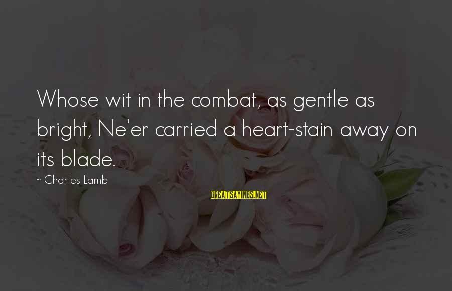 Charles Lamb As Sayings By Charles Lamb: Whose wit in the combat, as gentle as bright, Ne'er carried a heart-stain away on