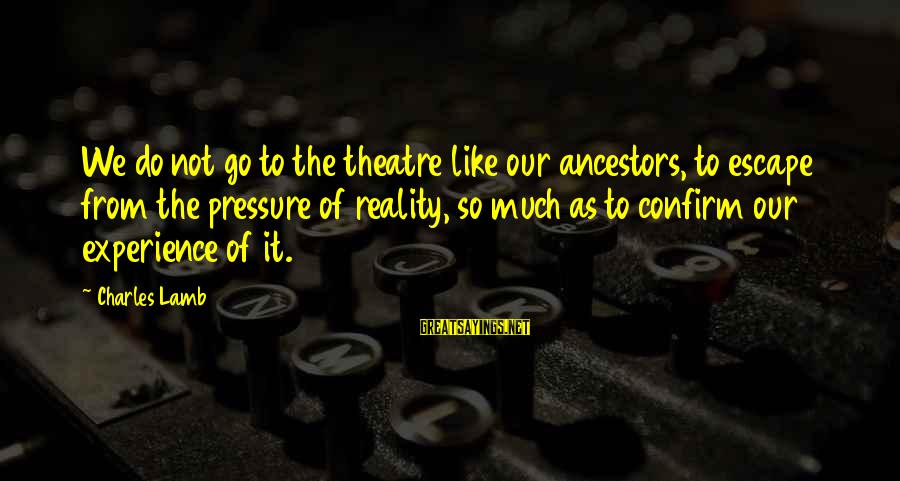 Charles Lamb As Sayings By Charles Lamb: We do not go to the theatre like our ancestors, to escape from the pressure