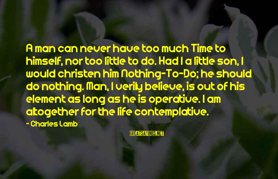 Charles Lamb As Sayings By Charles Lamb: A man can never have too much Time to himself, nor too little to do.