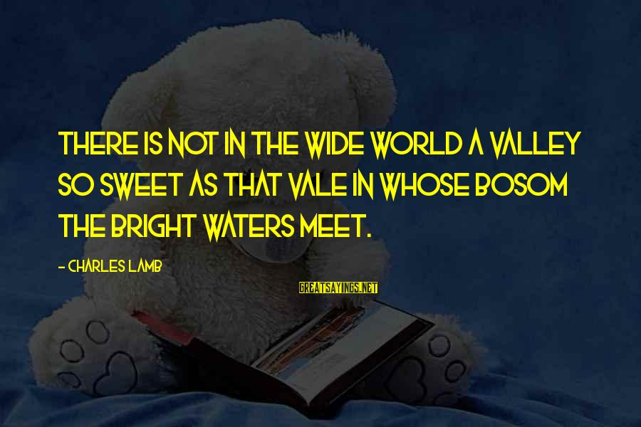 Charles Lamb As Sayings By Charles Lamb: There is not in the wide world a valley so sweet As that vale in