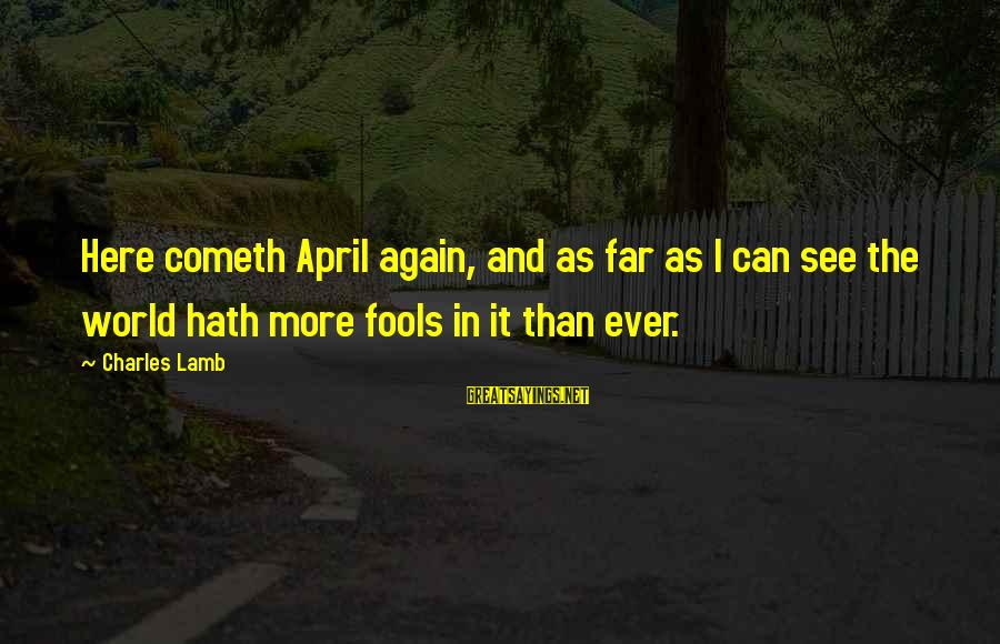 Charles Lamb As Sayings By Charles Lamb: Here cometh April again, and as far as I can see the world hath more