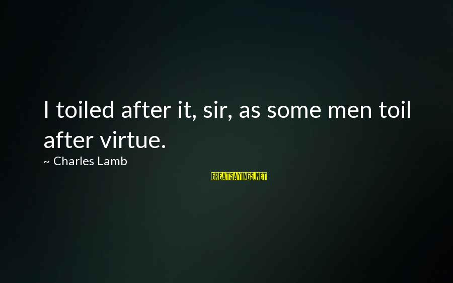 Charles Lamb As Sayings By Charles Lamb: I toiled after it, sir, as some men toil after virtue.