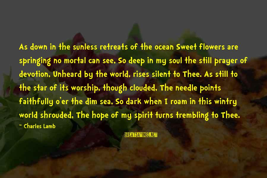 Charles Lamb As Sayings By Charles Lamb: As down in the sunless retreats of the ocean Sweet flowers are springing no mortal