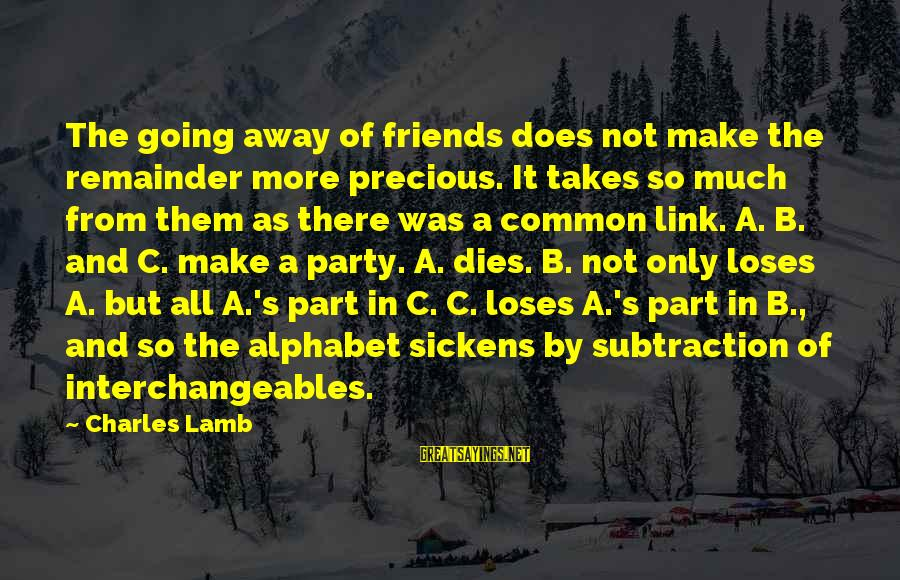 Charles Lamb As Sayings By Charles Lamb: The going away of friends does not make the remainder more precious. It takes so