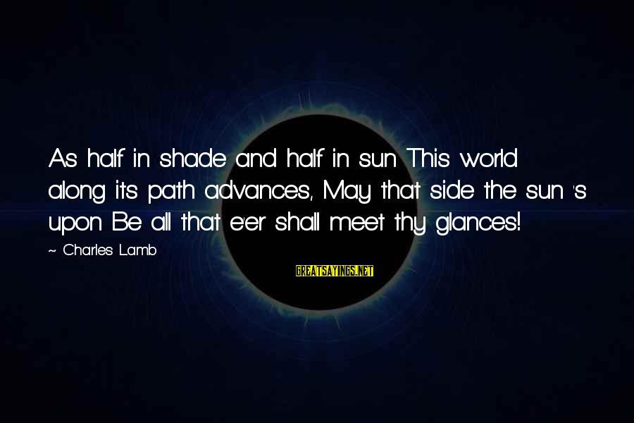 Charles Lamb As Sayings By Charles Lamb: As half in shade and half in sun This world along its path advances, May