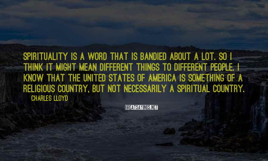 Charles Lloyd Sayings: Spirituality is a word that is bandied about a lot. So I think it might