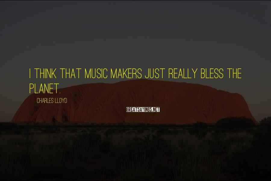 Charles Lloyd Sayings: I think that music makers just really bless the planet.