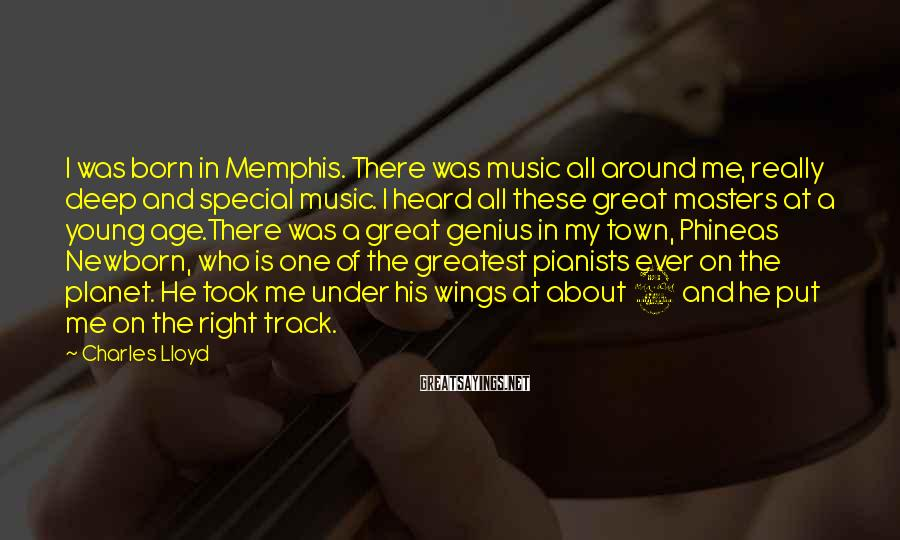 Charles Lloyd Sayings: I was born in Memphis. There was music all around me, really deep and special
