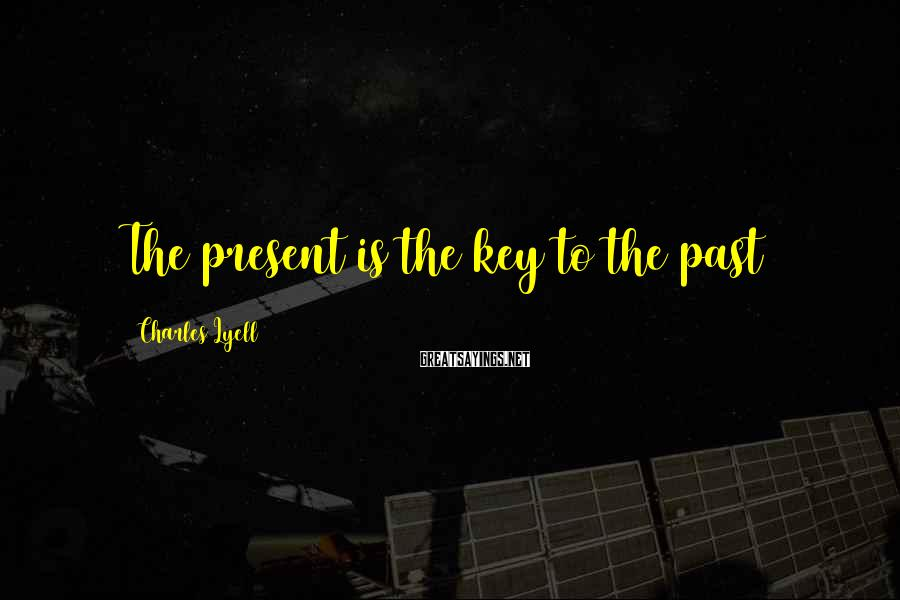 Charles Lyell Sayings: The present is the key to the past
