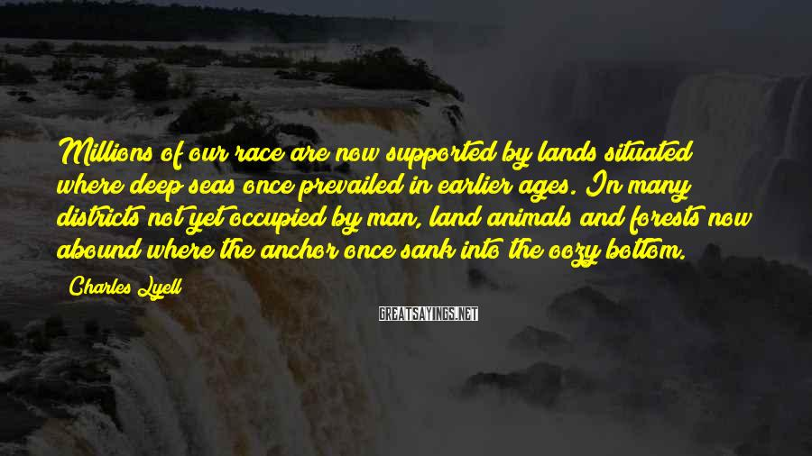 Charles Lyell Sayings: Millions of our race are now supported by lands situated where deep seas once prevailed