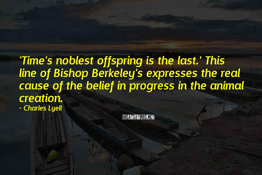 Charles Lyell Sayings: 'Time's noblest offspring is the last.' This line of Bishop Berkeley's expresses the real cause