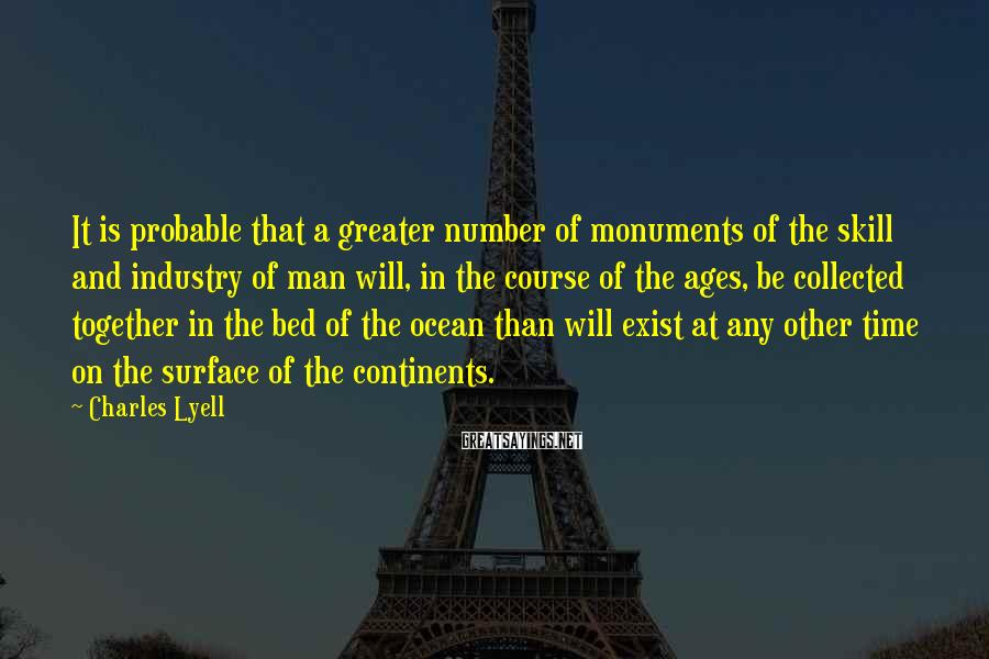 Charles Lyell Sayings: It is probable that a greater number of monuments of the skill and industry of