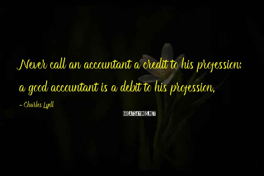 Charles Lyell Sayings: Never call an accountant a credit to his profession; a good accountant is a debit