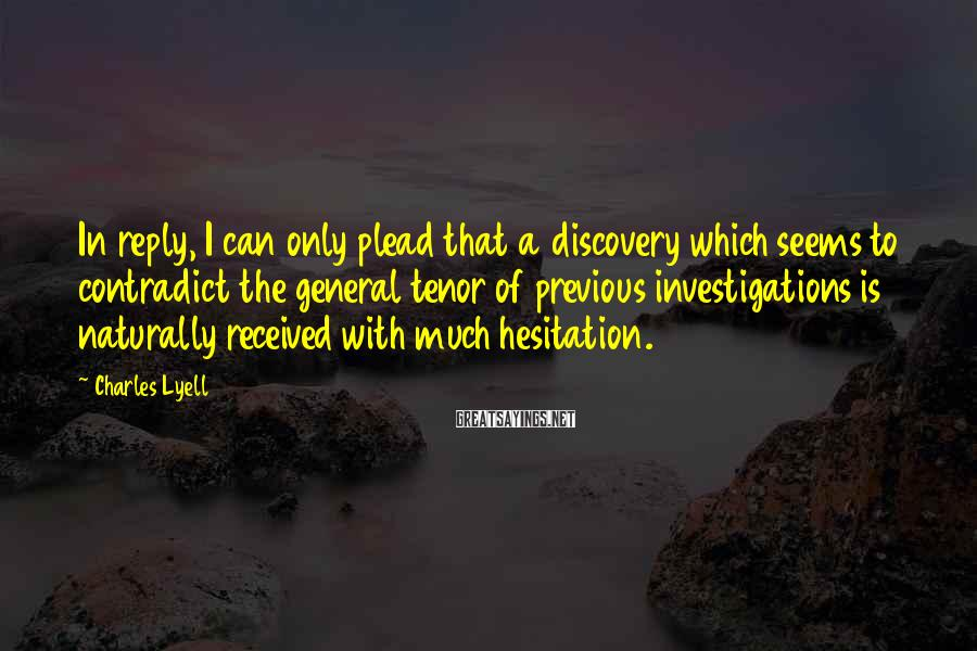 Charles Lyell Sayings: In reply, I can only plead that a discovery which seems to contradict the general
