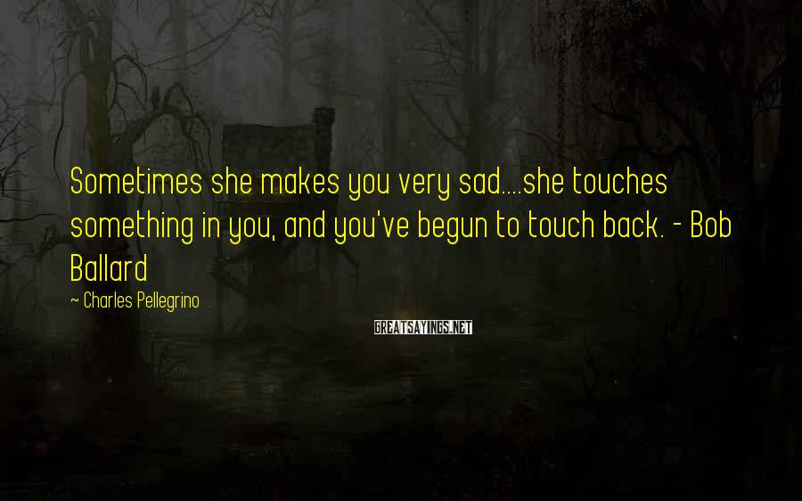 Charles Pellegrino Sayings: Sometimes she makes you very sad....she touches something in you, and you've begun to touch