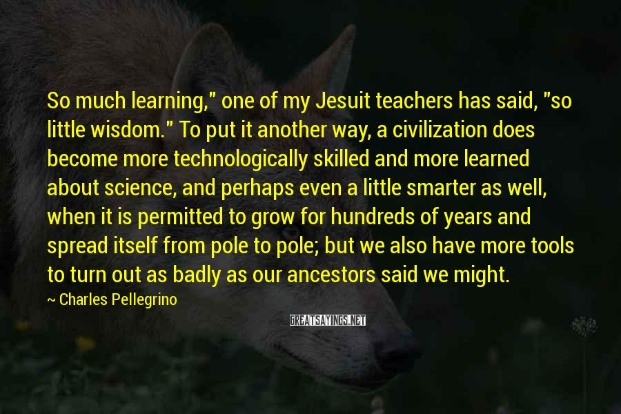 "Charles Pellegrino Sayings: So much learning,"" one of my Jesuit teachers has said, ""so little wisdom."" To put"
