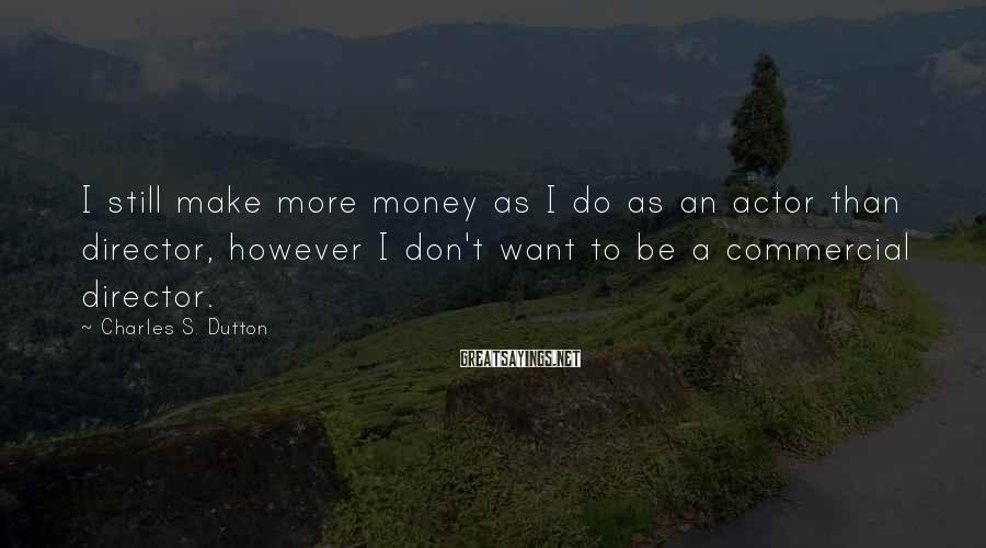 Charles S. Dutton Sayings: I still make more money as I do as an actor than director, however I