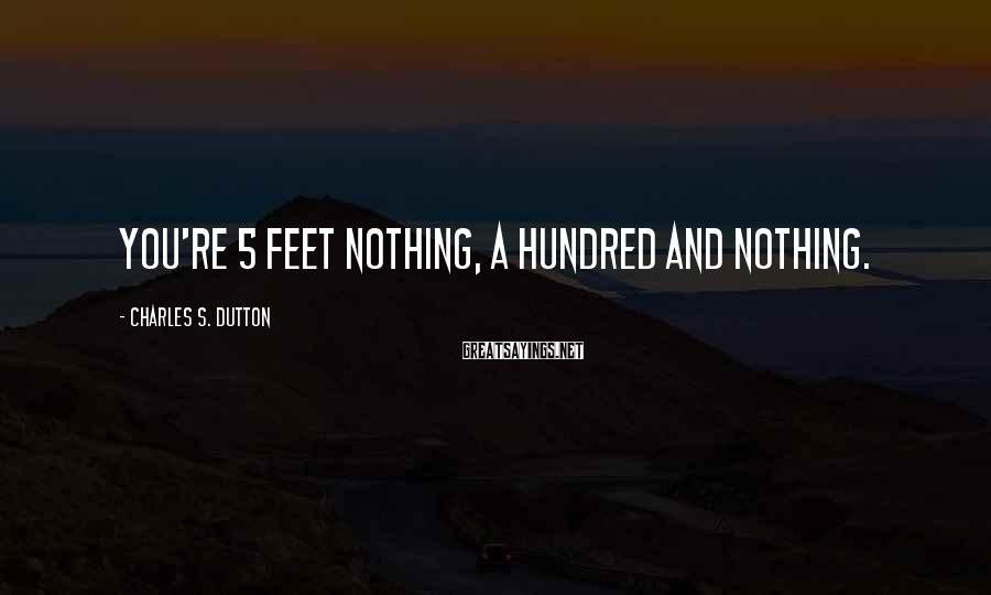 Charles S. Dutton Sayings: You're 5 feet nothing, a hundred and nothing.