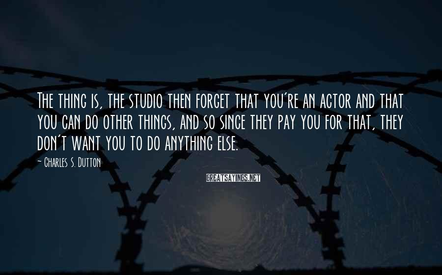 Charles S. Dutton Sayings: The thing is, the studio then forget that you're an actor and that you can