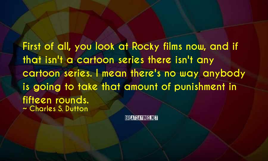 Charles S. Dutton Sayings: First of all, you look at Rocky films now, and if that isn't a cartoon