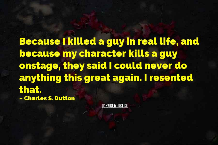 Charles S. Dutton Sayings: Because I killed a guy in real life, and because my character kills a guy