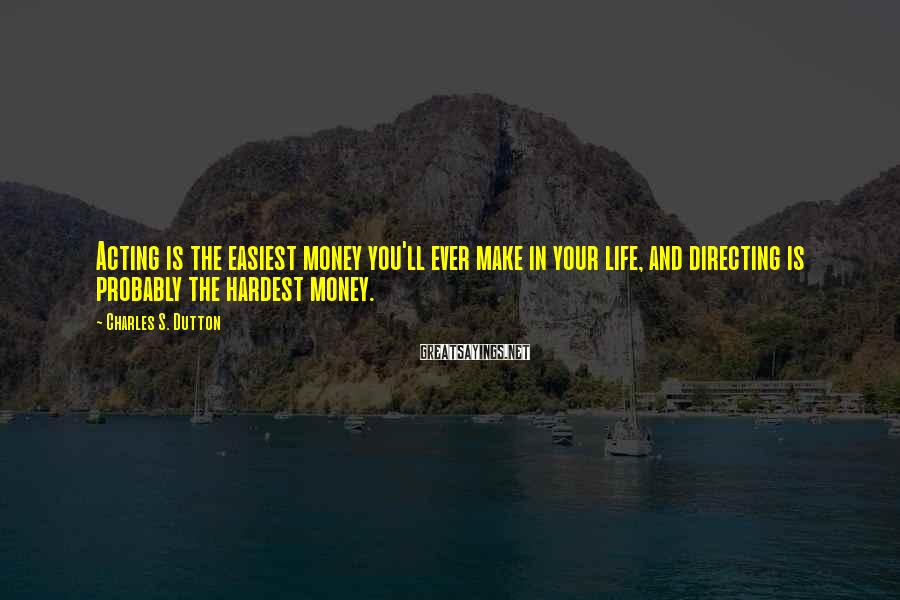 Charles S. Dutton Sayings: Acting is the easiest money you'll ever make in your life, and directing is probably
