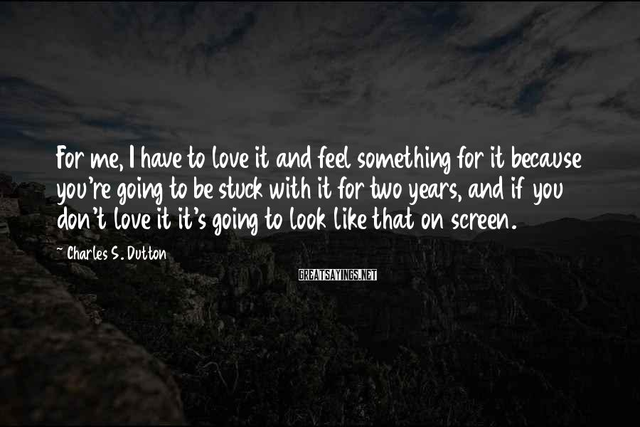 Charles S. Dutton Sayings: For me, I have to love it and feel something for it because you're going