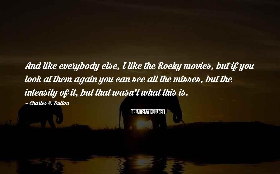 Charles S. Dutton Sayings: And like everybody else, I like the Rocky movies, but if you look at them