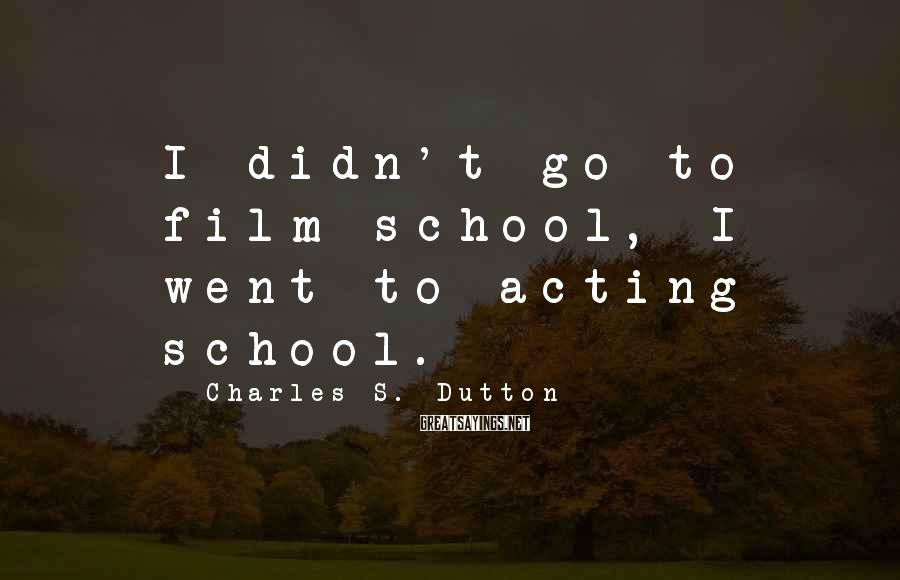 Charles S. Dutton Sayings: I didn't go to film school, I went to acting school.