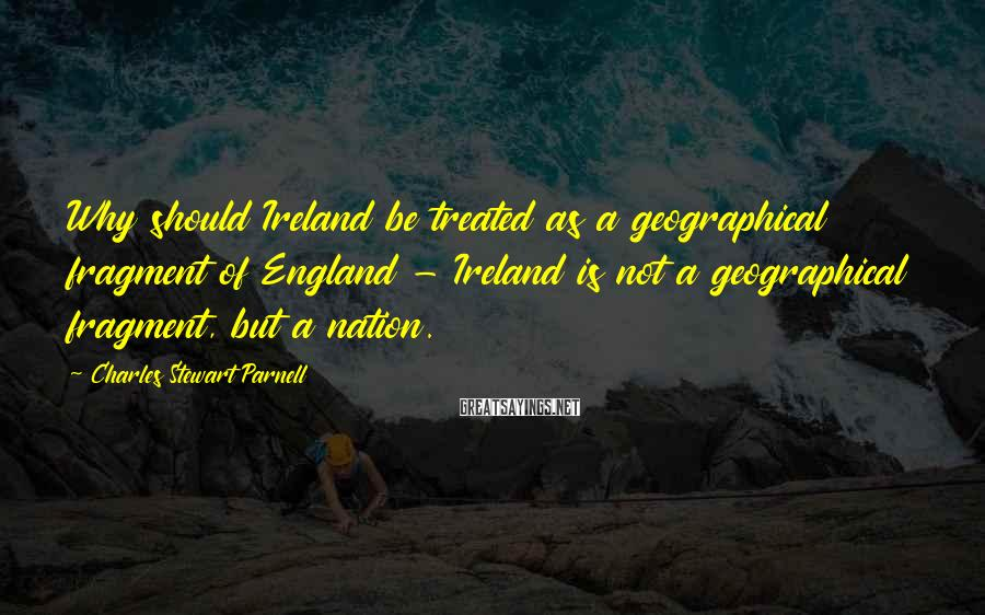 Charles Stewart Parnell Sayings: Why should Ireland be treated as a geographical fragment of England - Ireland is not