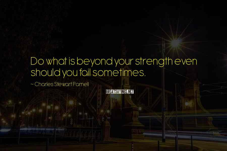 Charles Stewart Parnell Sayings: Do what is beyond your strength even should you fail sometimes.