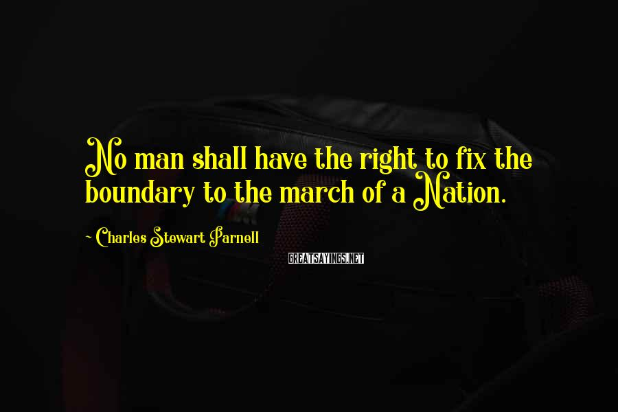 Charles Stewart Parnell Sayings: No man shall have the right to fix the boundary to the march of a
