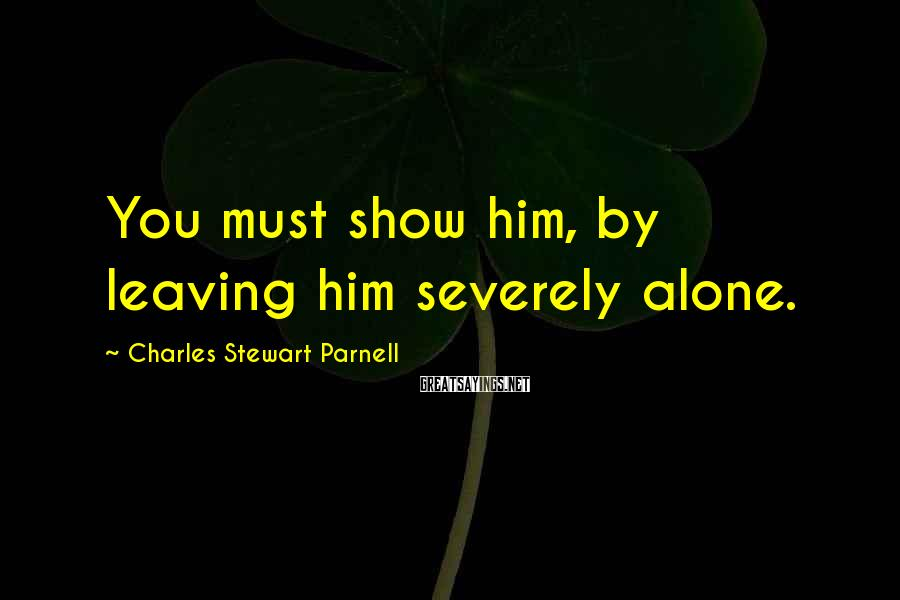 Charles Stewart Parnell Sayings: You must show him, by leaving him severely alone.