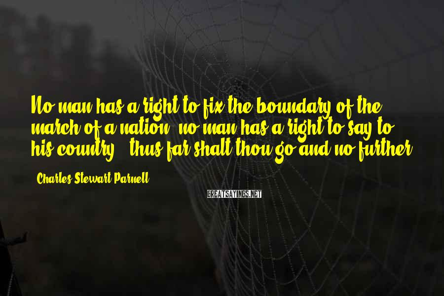 Charles Stewart Parnell Sayings: No man has a right to fix the boundary of the march of a nation;