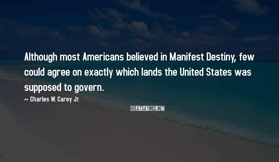 Charles W. Carey Jr. Sayings: Although most Americans believed in Manifest Destiny, few could agree on exactly which lands the